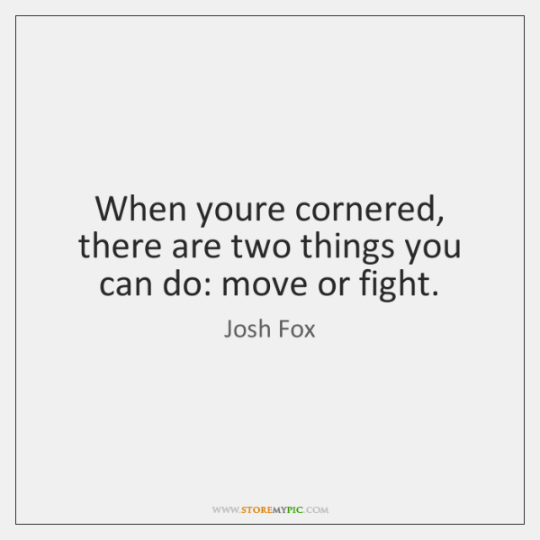 When youre cornered, there are two things you can do: move or ...