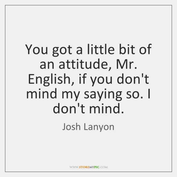 You got a little bit of an attitude, Mr. English, if you ...