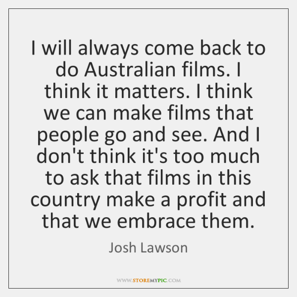 I will always come back to do Australian films. I think it ...