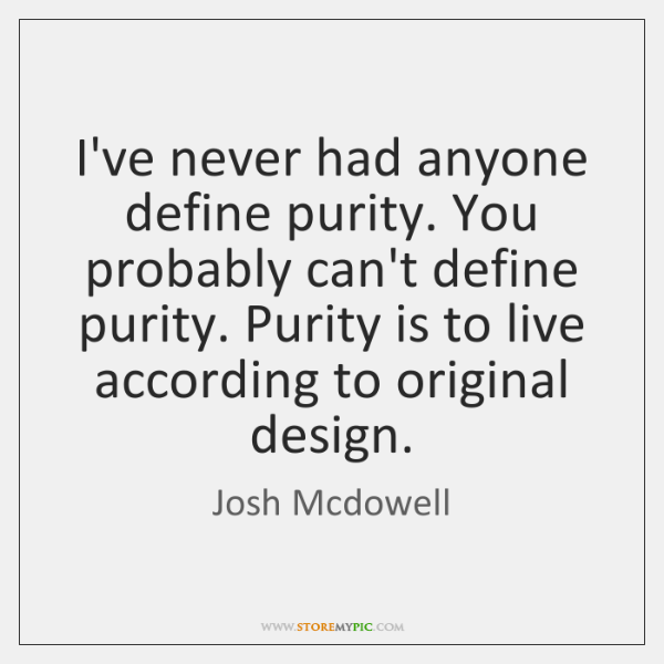 I've never had anyone define purity. You probably can't define purity. Purity ...