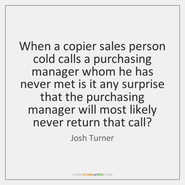 When a copier sales person cold calls a purchasing manager whom he ...