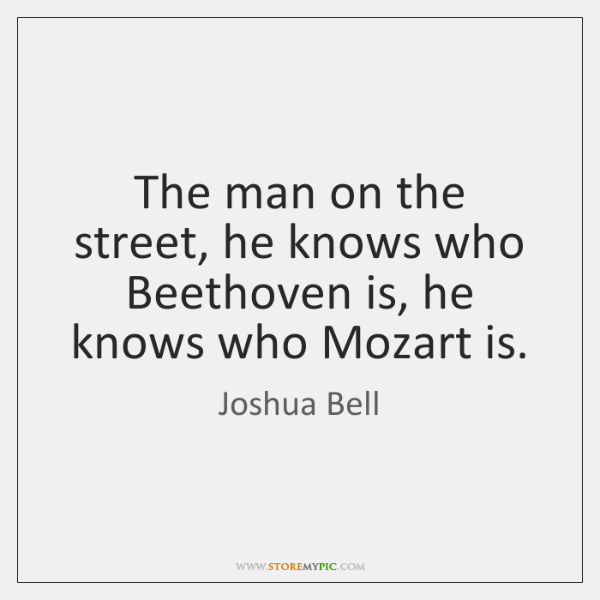 The man on the street, he knows who Beethoven is, he knows ...