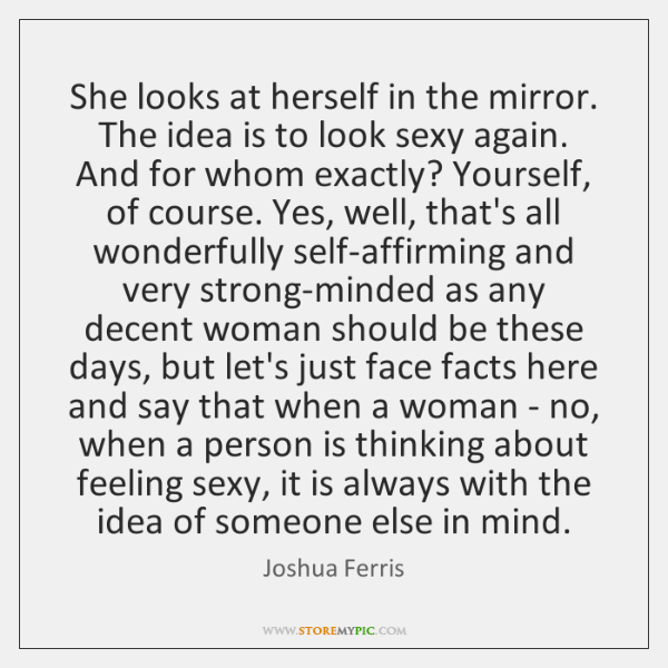 She looks at herself in the mirror. The idea is to look ...