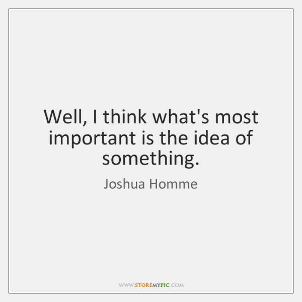 Well, I think what's most important is the idea of something.
