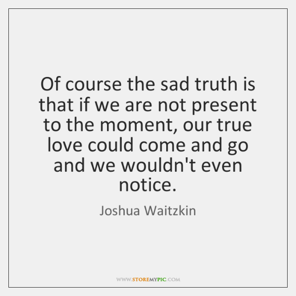 Of course the sad truth is that if we are not present ...