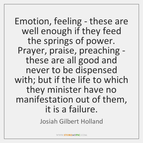 Emotion, feeling - these are well enough if they feed the springs ...