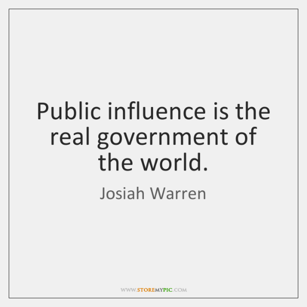 Public influence is the real government of the world.
