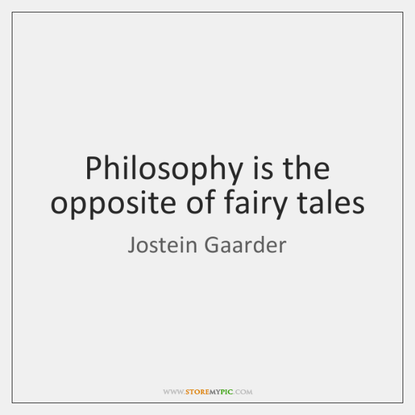 Philosophy is the opposite of fairy tales