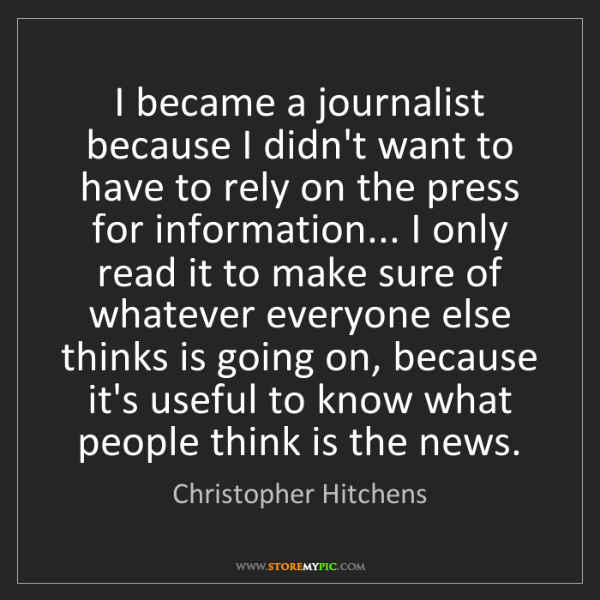 Christopher Hitchens: I became a journalist because I didn't want to have to...