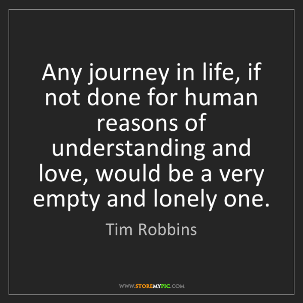 Tim Robbins: Any journey in life, if not done for human reasons of...