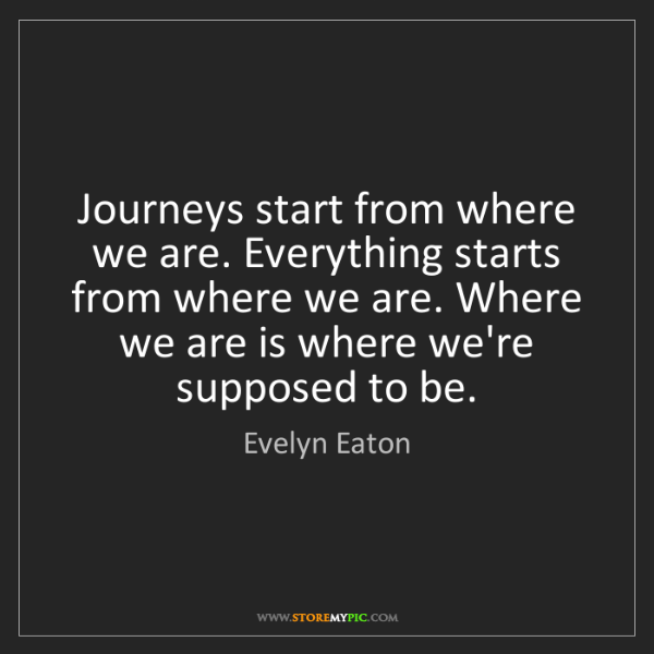 Evelyn Eaton: Journeys start from where we are. Everything starts from...