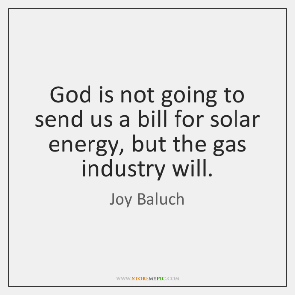 God is not going to send us a bill for solar energy, ...