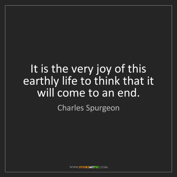 Charles Spurgeon: It is the very joy of this earthly life to think that...