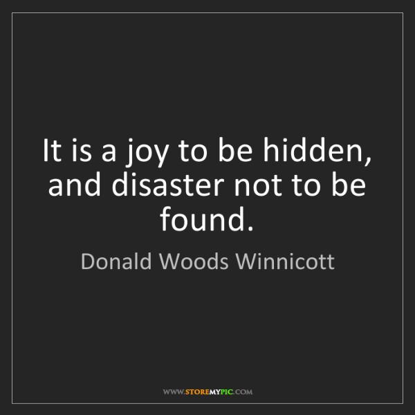 Donald Woods Winnicott: It is a joy to be hidden, and disaster not to be found.