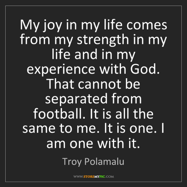 Troy Polamalu: My joy in my life comes from my strength in my life and...