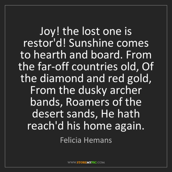 Felicia Hemans: Joy! the lost one is restor'd! Sunshine comes to hearth...