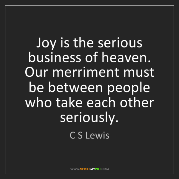 C S Lewis: Joy is the serious business of heaven. Our merriment...
