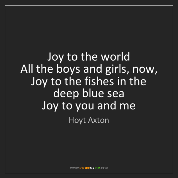 Hoyt Axton: Joy to the world   All the boys and girls, now,   Joy...