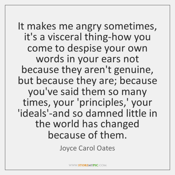 It makes me angry sometimes, it's a visceral thing-how you come to ...