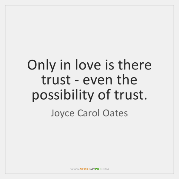 Only in love is there trust - even the possibility of trust.