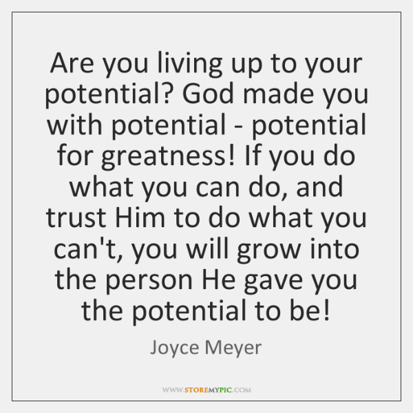 Are you living up to your potential? God made you with potential ...