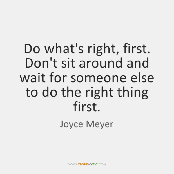 Do what's right, first. Don't sit around and wait for someone else ...