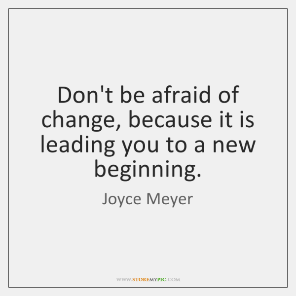 Don't be afraid of change, because it is leading you to a ...