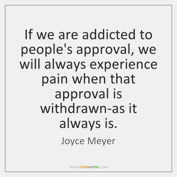 If we are addicted to people's approval, we will always experience pain ...