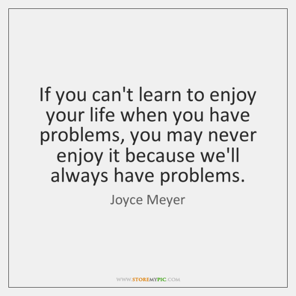 If you can't learn to enjoy your life when you have problems, ...