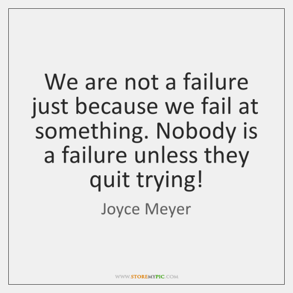 We are not a failure just because we fail at something. Nobody ...