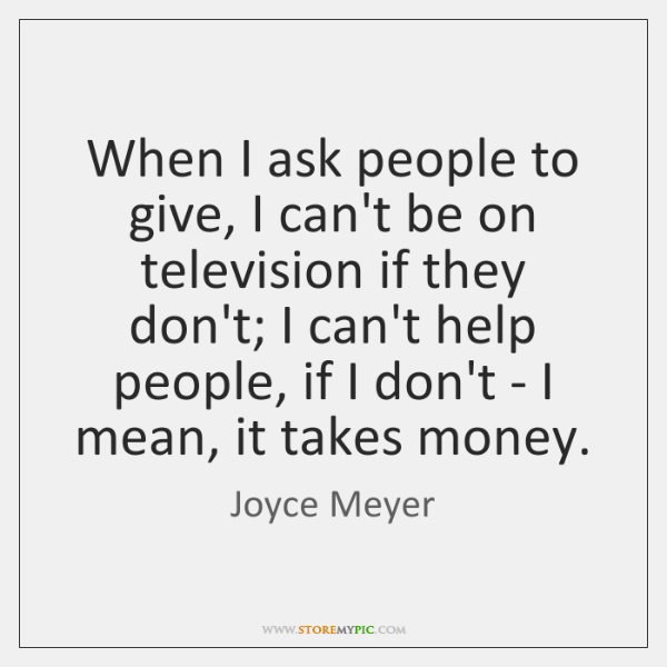 When I ask people to give, I can't be on television if ...