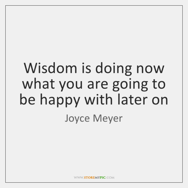 Wisdom is doing now what you are going to be happy with ...
