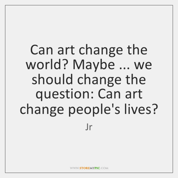 Can art change the world? Maybe ... we should change the question: Can ...
