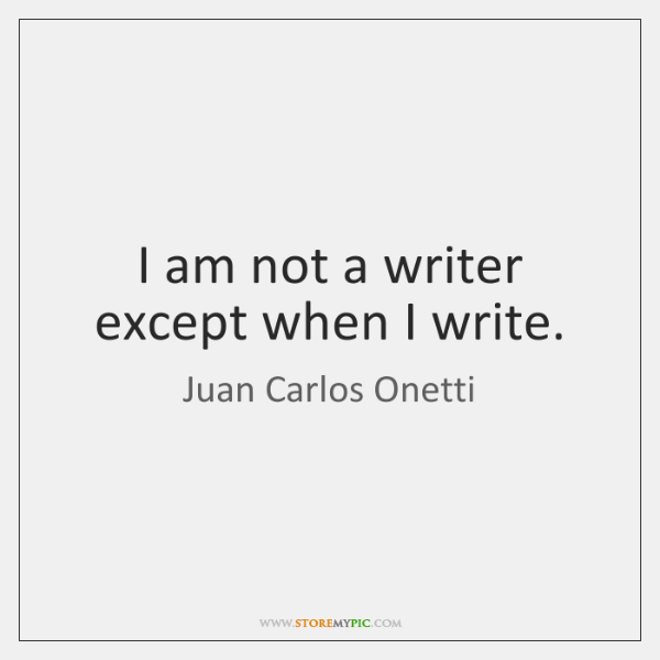 I am not a writer except when I write.
