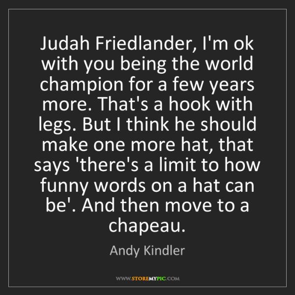 Andy Kindler: Judah Friedlander, I'm ok with you being the world champion...