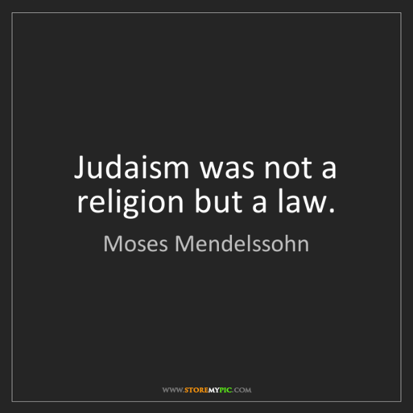 Moses Mendelssohn: Judaism was not a religion but a law.