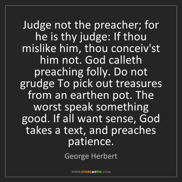 George Herbert: Judge not the preacher; for he is thy judge: If thou...