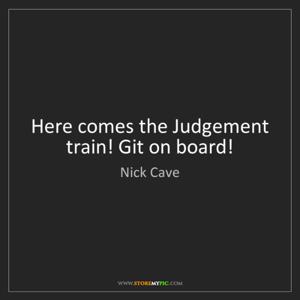 Nick Cave: Here comes the Judgement train! Git on board!