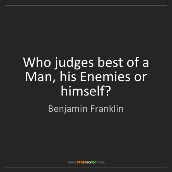 Benjamin Franklin: Who judges best of a Man, his Enemies or himself?