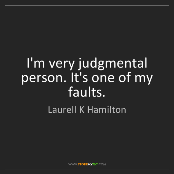 Laurell K Hamilton: I'm very judgmental person. It's one of my faults.