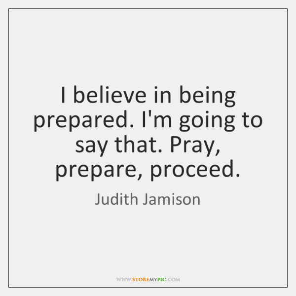 I believe in being prepared. I'm going to say that. Pray, prepare, ...