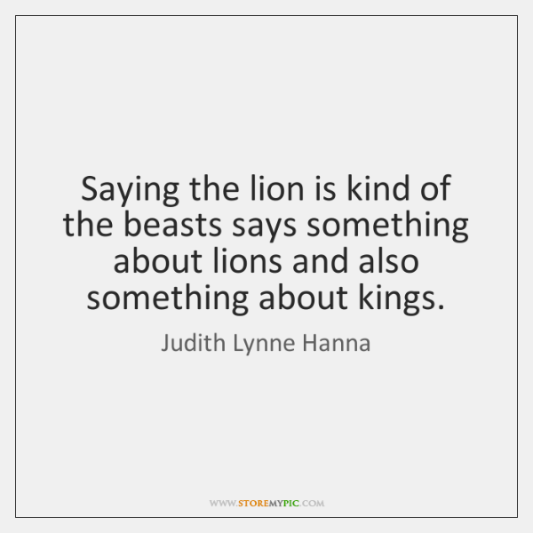 Saying the lion is kind of the beasts says something about lions ...