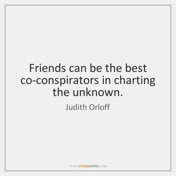 Friends can be the best co-conspirators in charting the unknown.