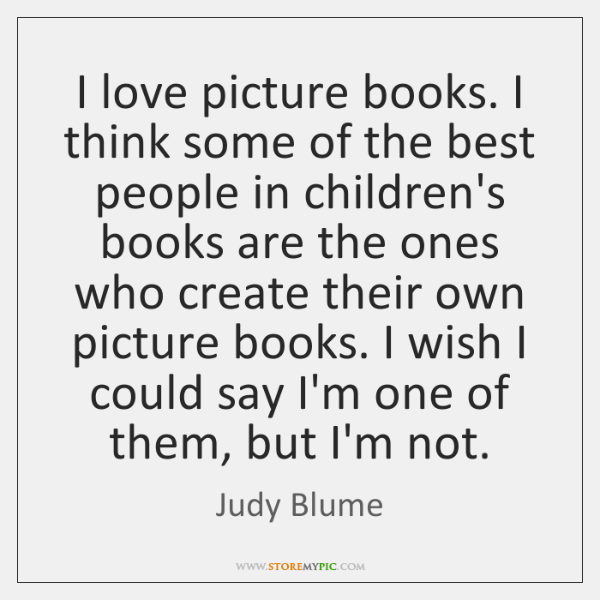 I love picture books. I think some of the best people in ...
