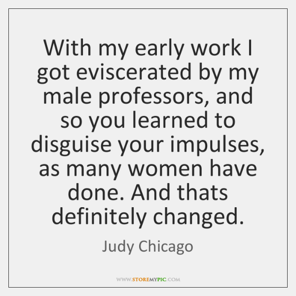 With my early work I got eviscerated by my male professors, and ...