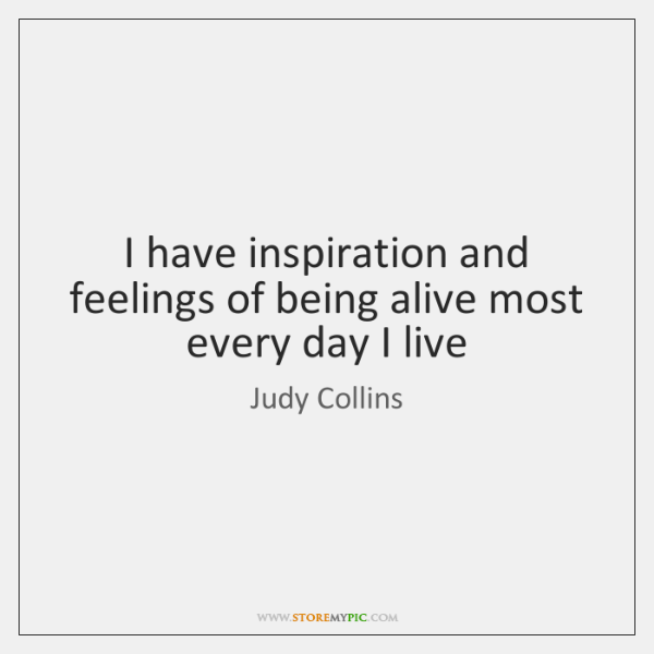 I have inspiration and feelings of being alive most every day I ...
