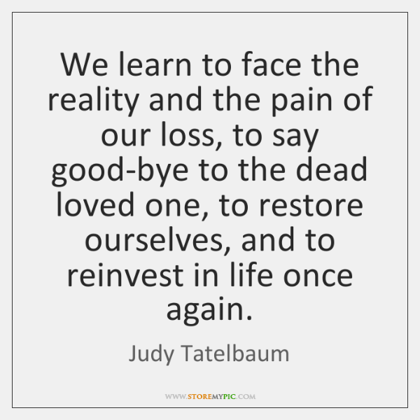 We learn to face the reality and the pain of our loss, ...