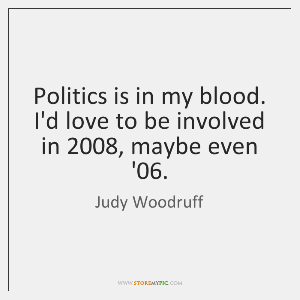 Politics is in my blood. I'd love to be involved in 2008, maybe ...