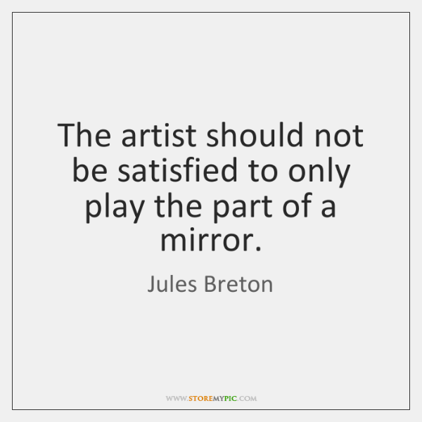 The artist should not be satisfied to only play the part of ...