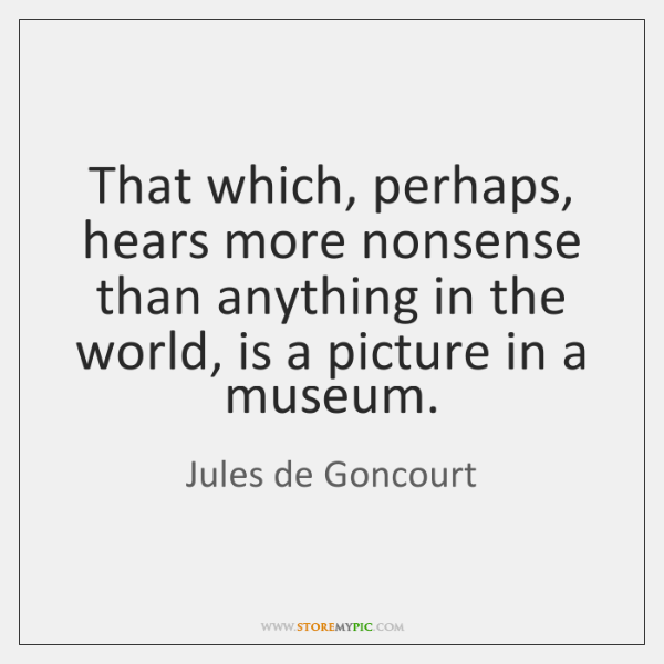 That which, perhaps, hears more nonsense than anything in the world, is ...